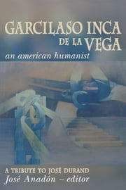 Garcilaso Inca de la Vega - An American Humanist, A Tribute to José Durand ebook by