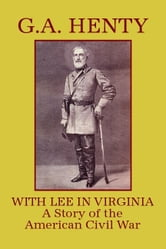 With Lee in Virginia: A Story of the American Civil War ebook by Henty, G. A.