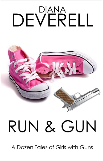 Run & Gun: A Dozen Tales of Girls with Guns ebook by Diana Deverell