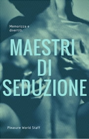 Maestri di seduzione. Memorizza e divertiti - Concentrato di conoscenze per sedurre chiunque eBook by Pleasure World Staff