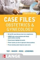 Case Files Obstetrics and Gynecology, Fourth Edition ebook by Eugene Toy, Benton Baker III, Patti Ross, John Jennings