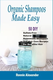 Organic Shampoos Made Easy: 50 DIY Sulfate-Free Natural Homemade Shampoos And Hair Care Recipes For Beautiful Hair ebook by Ronnie Alexander