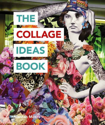 The Collage Ideas Book ebook by Alannah Moore