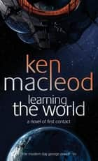 Learning The World - A novel of first contact ebook by Ken MacLeod