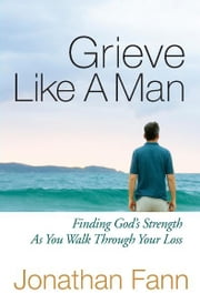 Grieve Like A Man - Finding God's Strength As You Walk Through Your Loss ebook by Jonathan Fann