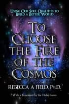 To Choose The Fire of The Cosmos ebook by Rebecca Field PhD
