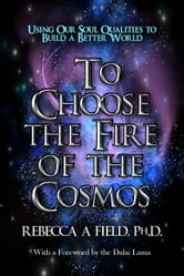 To Choose The Fire of The Cosmos - Using Our Soul Qualities to Build a Better World ebook by Rebecca Field PhD