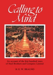 Calling to Mind: Being Some Account of the First Hundred Years (1870 to 1970) of Steel Brothers and Company Limited ebook by Braund, H. E. W.