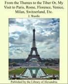 From the Thames to the Tiber Or, My Visit to Paris, Rome, Florence, Venice, Milan, Switzerland, Etc. ebook by J. Wardle