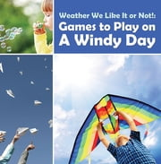 Weather We Like It or Not!: Cool Games to Play on A Windy Day - Weather for Kids - Earth Sciences ebook by Baby Professor