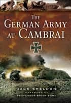 The German Army at Cambrai ebook by Sheldon, Jack