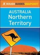 Northern Territory (Rough Guides Snapshot Australia) ebook by Rough Guides