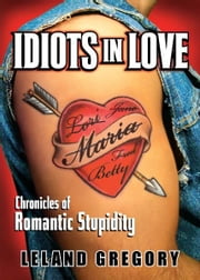 Idiots in Love: Chronicles of Romantic Stupidity - Chronicles of Romantic Stupidity ebook by Leland Gregory