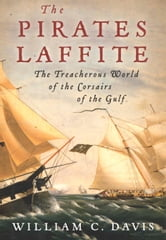 The Pirates Laffite - The Treacherous World of the Corsairs of the Gulf ebook by William C. Davis