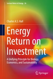 Energy Return on Investment - A Unifying Principle for Biology, Economics, and Sustainability ebook by Charles A.S. Hall