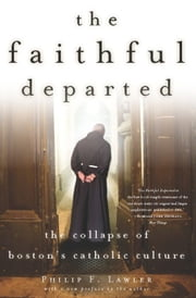 The Faithful Departed - The Collapse of Boston's Catholic Culture ebook by Philip F. Lawler