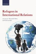 Refugees in International Relations ebook by Alexander Betts, Gil Loescher