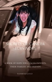 Secrets of Cancer Survivors: A Book of Hope For Cancer Patients Their Families And Friends ebook by ELIZABETH GOULD