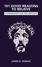 101 Good Reasons to Believe - A Comprehensive Case for Christianity ebook by James D. Sideras