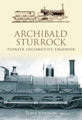 Archibald Sturrock - Pioneer Locomotive Engineer ebook by Tony Vernon