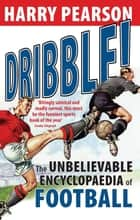 Dribble! - The Unbelievable Encyclopaedia of Football ebook by Harry Pearson