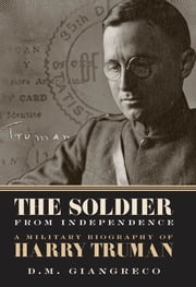The Soldier from Independence - A Military Biography of Harry Truman ebook by D. M. Giangreco,Alonzo L. Hamby