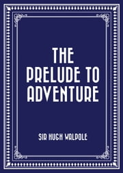 The Prelude to Adventure ebook by Sir Hugh Walpole