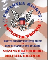 Employee Rights & Employer Wrongs - U.S. - How to Identify Employee Abuse and How to Stand Up For Yourself ebook by Suzanne Kleinberg