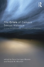 The Crisis of Campus Sexual Violence - Critical Perspectives on Prevention and Response ebook by Sara Carrigan Wooten,Roland W. Mitchell
