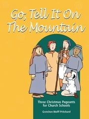 Go, Tell It on the Mountain - Three Christmas Pageants for Church Schools ebook by Gretchen Wolff Pritchard