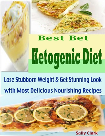 Best Bet Ketogenic Diet : Lose Stubborn Weight & Get Stunning Look with Most Delicious Nourishing Recipes ebook by Sally Clark