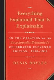 Everything Explained That Is Explainable - On the Creation of the Encyclopaedia Britannica's Celebrated Eleventh Edition, 1910-1911 ebook by Denis Boyles