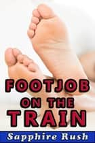 Footjob on the Train (public sex foot fetish) - Foot Fetish Fantasies, #3 ebook by Sapphire Rush
