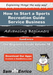 How to Start a Sports Recreation Guide Service Business - How to Start a Sports Recreation Guide Service Business ebook by Zenaida Grogan