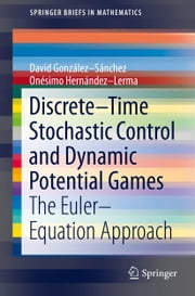 Discrete–Time Stochastic Control and Dynamic Potential Games - The Euler–Equation Approach ebook by David González-Sánchez,Onesimo Hernandez-Lerma