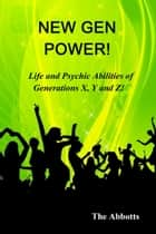 New Gen Power!: Life and Psychic Abilities of Generations X, Y & Z ebook by The Abbotts