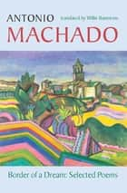 Border of a Dream - Selected Poems of Antonio Machado ebook by Antonio Machado, Willis Barnstone