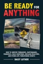 Be Ready for Anything - How to Survive Tornadoes, Earthquakes, Pandemics, Mass Shootings, Nuclear Disasters, and Other Life-Threatening Events ebook by