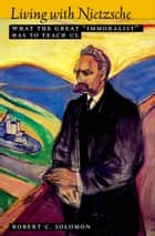 "Living with Nietzsche - What the Great ""Immoralist"" Has to Teach Us ebook by Robert C. Solomon"