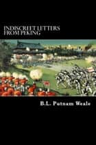 Indiscreet Letters from Peking ebook by B. L. Putnam Weale