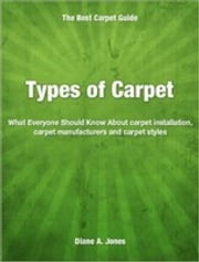 Types of Carpet - What Everyone Should Know About carpet installation, carpet manufacturers and carpet styles ebook by Diane Jones