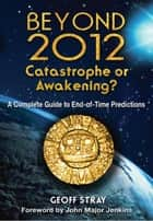 Beyond 2012: Catastrophe or Awakening? ebook by Geoff Stray,John Major Jenkins