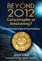 Beyond 2012: Catastrophe or Awakening? - A Complete Guide to End-of-Time Predictions ebook by Geoff Stray,John Major Jenkins
