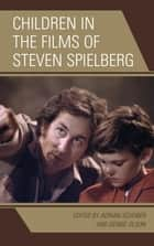 Children in the Films of Steven Spielberg ebook by Adrian Schober, Debbie Olson, Jen Baker,...