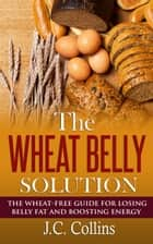 The Wheat Belly Solution ebook by J.C. Collins