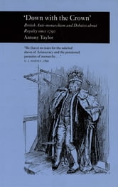 Down with the Crown' - British Anti-monarchism and Debates about Royalty since 1790 ebook by Antony Taylor
