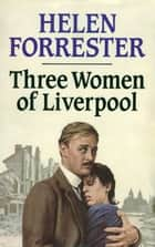 Three Women of Liverpool ebook by Helen Forrester