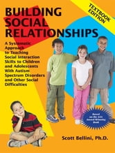 Building Social Relationships - A Systematic Approach to Teaching Social Interaction Skills to Children and Adolescents With Autism Spectrum Disorders and Other Social Difficulties ebook by Scott Bellini Ph.D.
