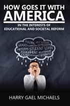 How Goes It With America - In the Interests of Educational and Societal Reform ebook by Harry Gael Michaels