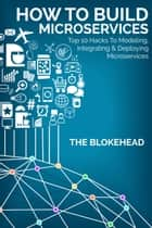 How To Build Microservices: Top 10 Hacks To Modeling, Integrating & Deploying Microservices ebook by The Blokehead